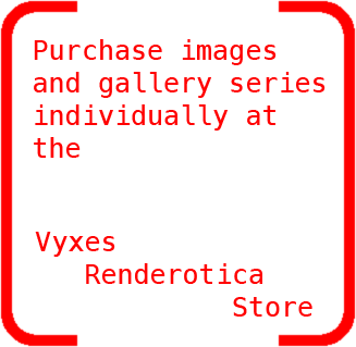 Or purchase images and gallery series individually at the Vyxes Renderotica Store.